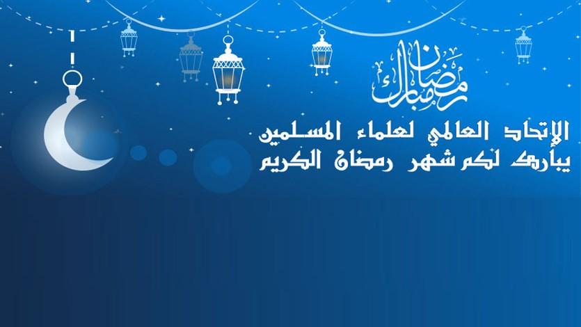 الاتحاد العالمي لعلماء المسلمين يهنئ الأمة الإسلامية بشهر رمضان